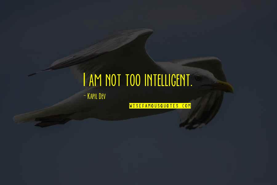 100th Birthday Funny Quotes By Kapil Dev: I am not too intelligent.