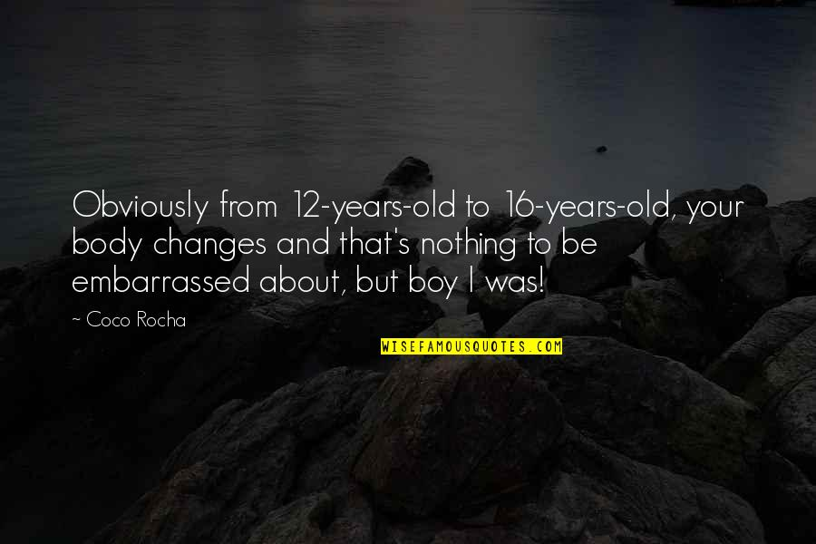 16 Years Old Quotes By Coco Rocha: Obviously from 12-years-old to 16-years-old, your body changes