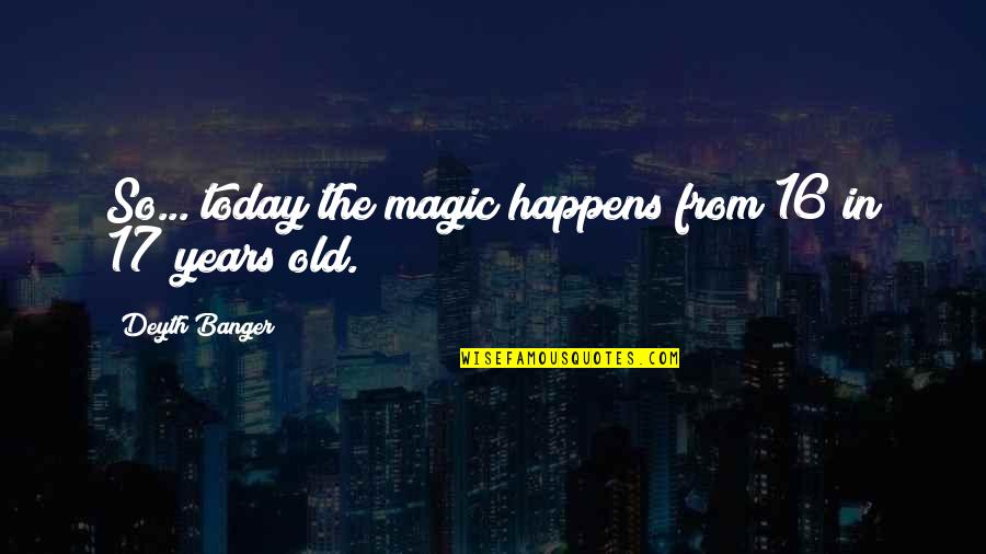 16 Years Old Quotes By Deyth Banger: So... today the magic happens from 16 in