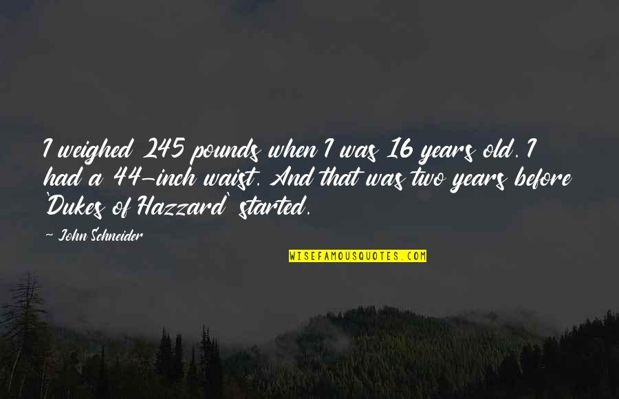16 Years Old Quotes By John Schneider: I weighed 245 pounds when I was 16