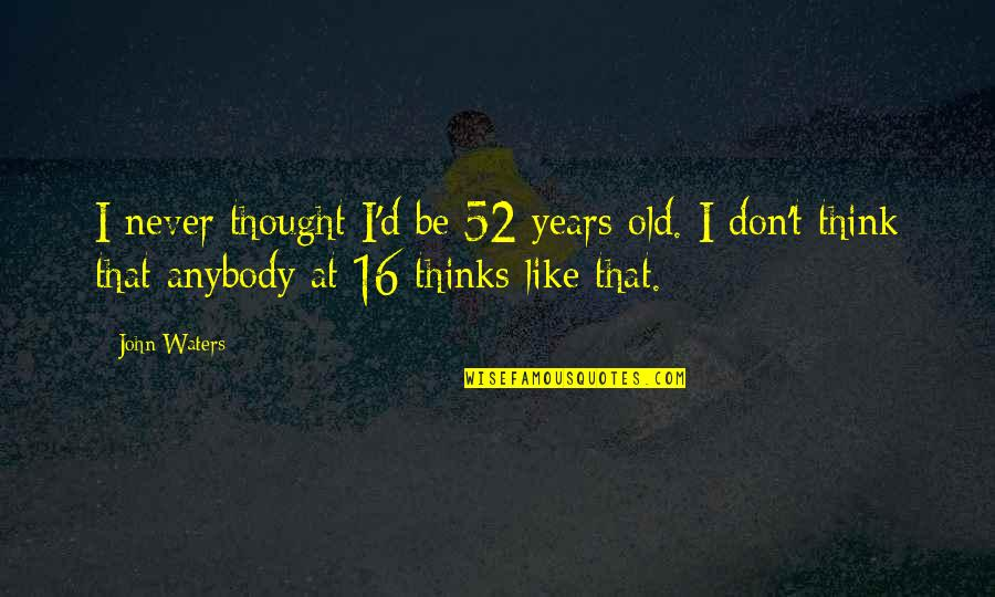 16 Years Old Quotes By John Waters: I never thought I'd be 52 years old.
