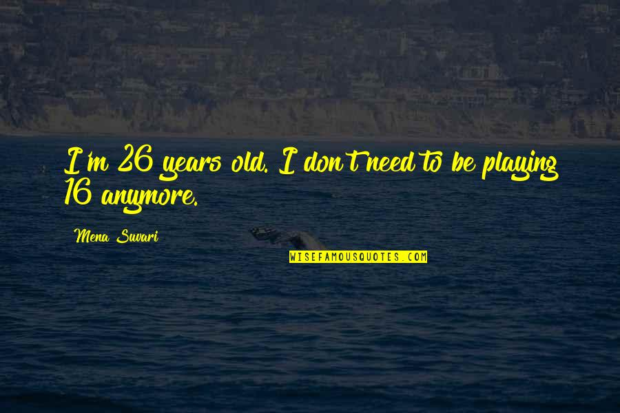 16 Years Old Quotes By Mena Suvari: I'm 26 years old. I don't need to
