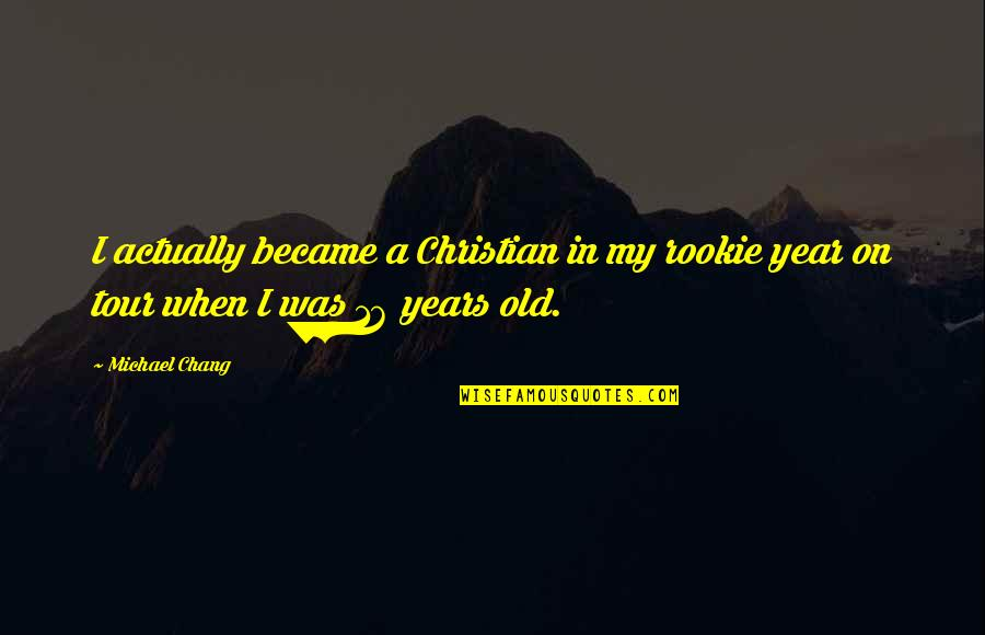 16 Years Old Quotes By Michael Chang: I actually became a Christian in my rookie