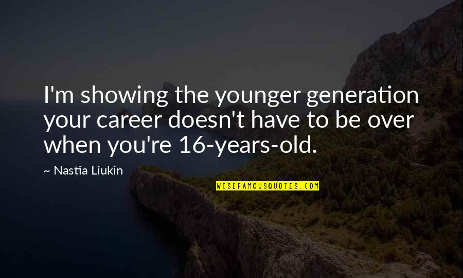 16 Years Old Quotes By Nastia Liukin: I'm showing the younger generation your career doesn't