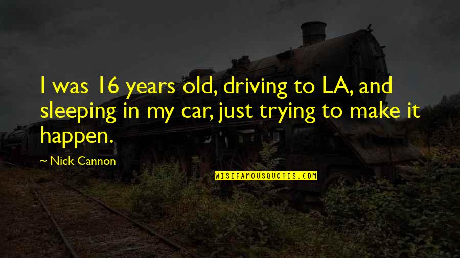 16 Years Old Quotes By Nick Cannon: I was 16 years old, driving to LA,