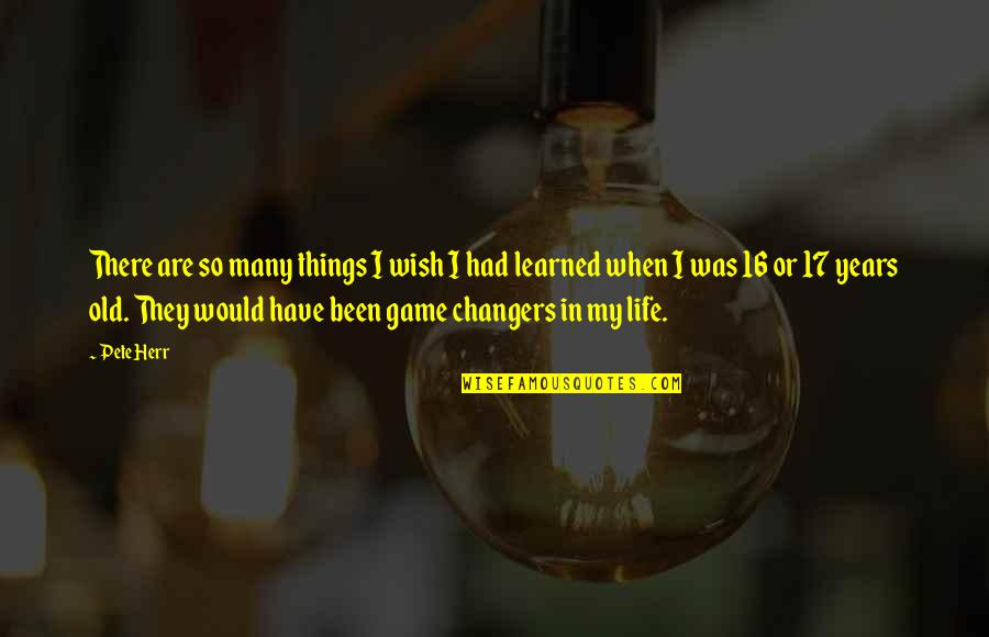 16 Years Old Quotes By Pete Herr: There are so many things I wish I
