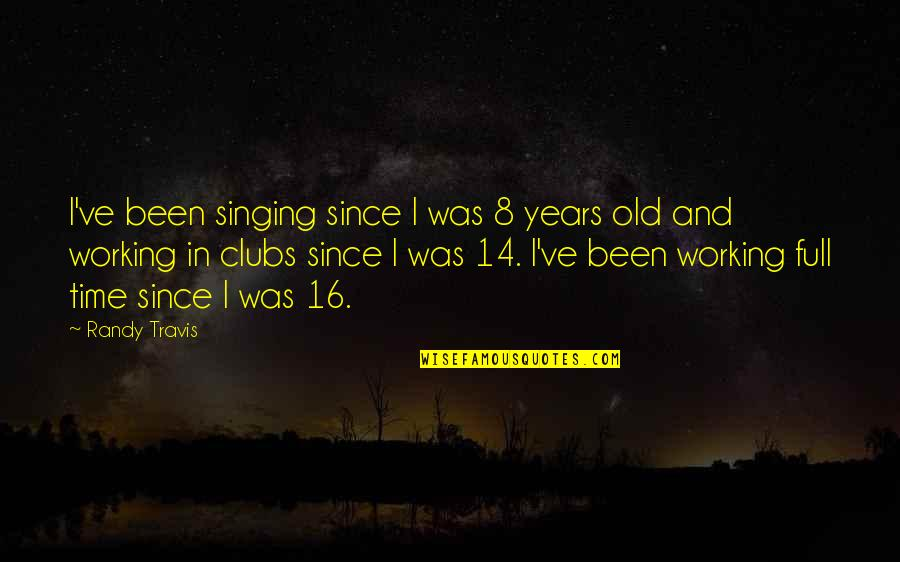 16 Years Old Quotes By Randy Travis: I've been singing since I was 8 years