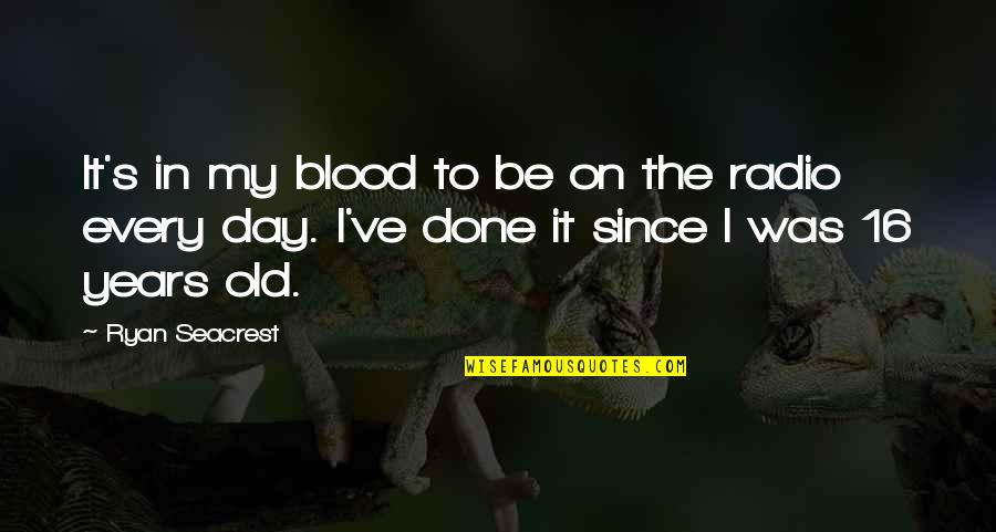 16 Years Old Quotes By Ryan Seacrest: It's in my blood to be on the