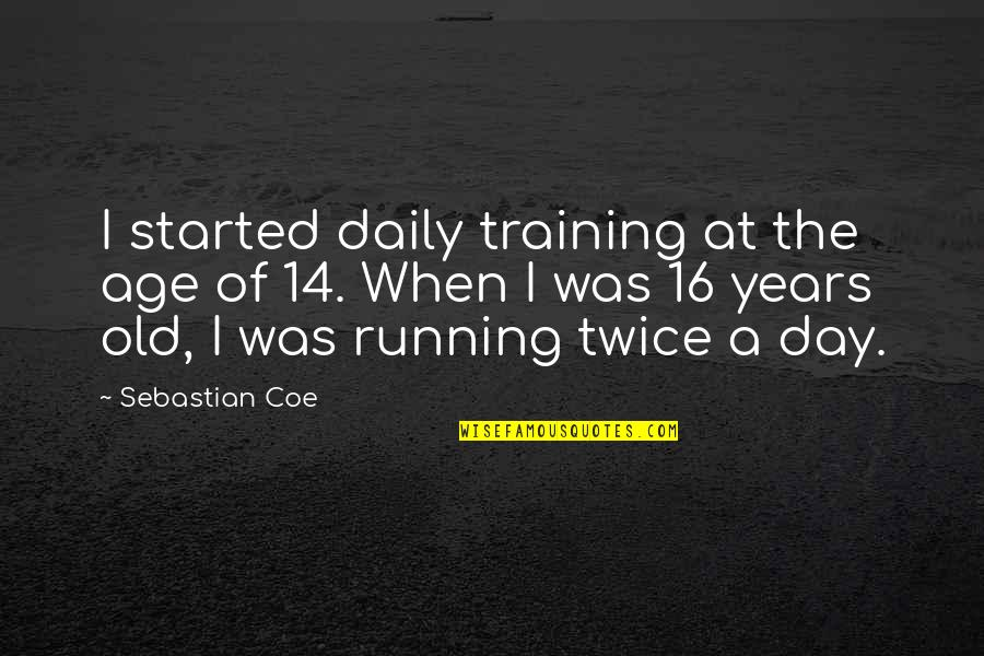 16 Years Old Quotes By Sebastian Coe: I started daily training at the age of