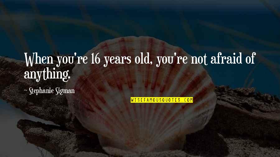 16 Years Old Quotes By Stephanie Sigman: When you're 16 years old, you're not afraid