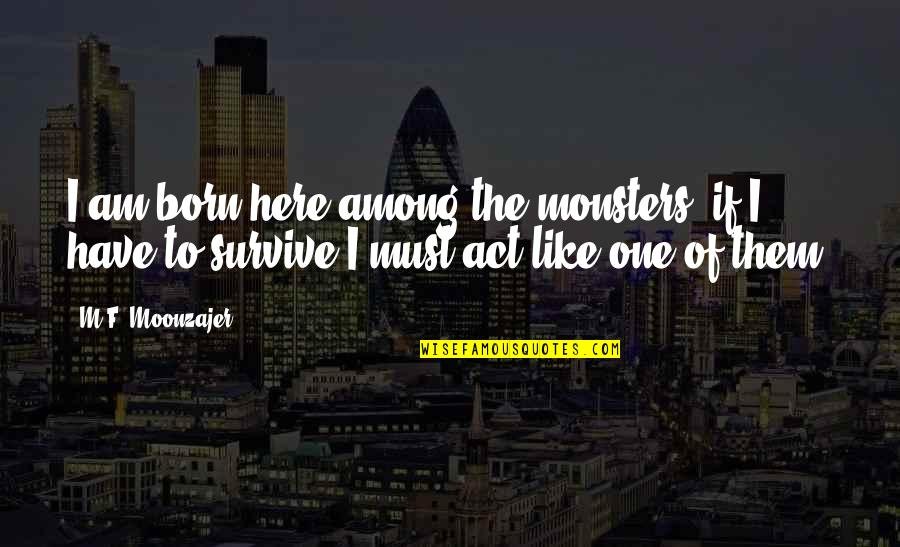 17th Century Poetry Quotes By M.F. Moonzajer: I am born here among the monsters; if