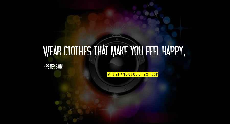 17th Century Poetry Quotes By Peter Som: Wear clothes that make you feel happy,
