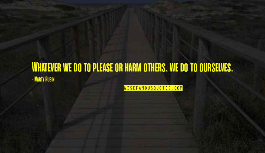 18 Years Old Girl Quotes By Marty Rubin: Whatever we do to please or harm others,