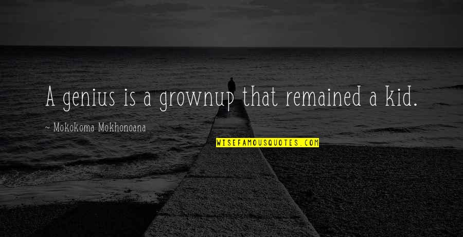 18 Years Old Girl Quotes By Mokokoma Mokhonoana: A genius is a grownup that remained a