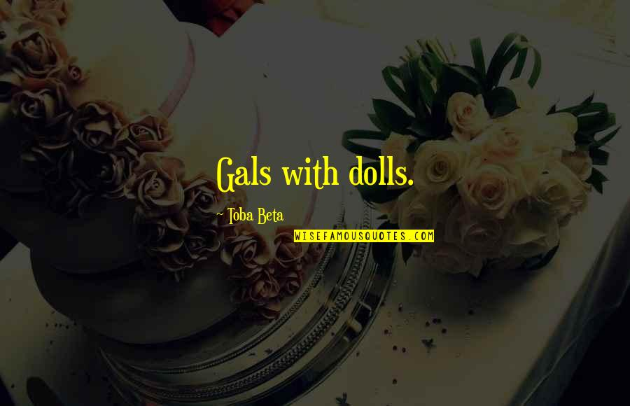 18 Years Old Girl Quotes By Toba Beta: Gals with dolls.