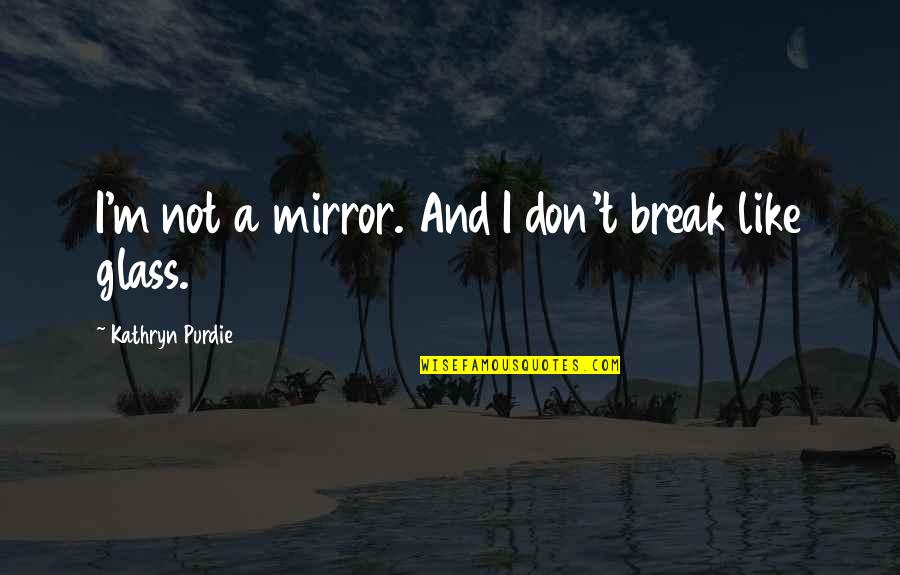 180 South Movie Quotes By Kathryn Purdie: I'm not a mirror. And I don't break