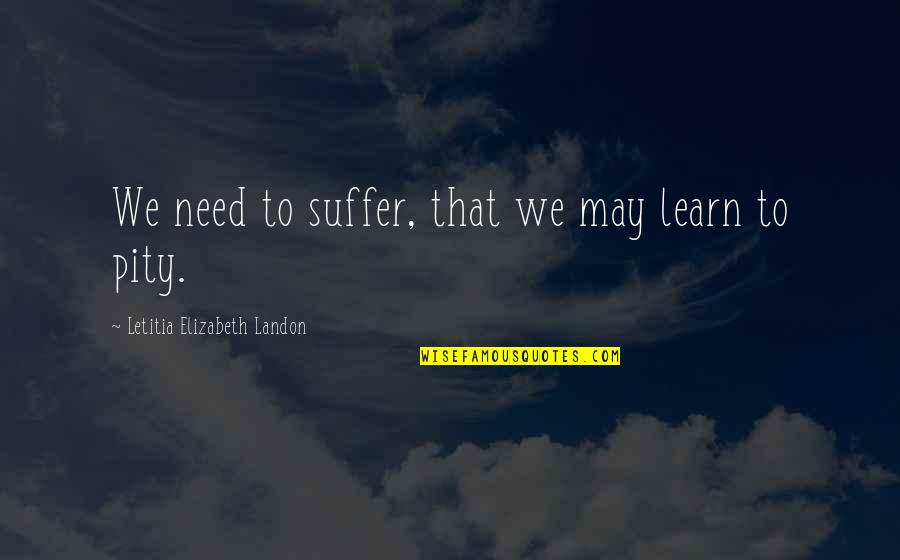 18th Debut Quotes By Letitia Elizabeth Landon: We need to suffer, that we may learn