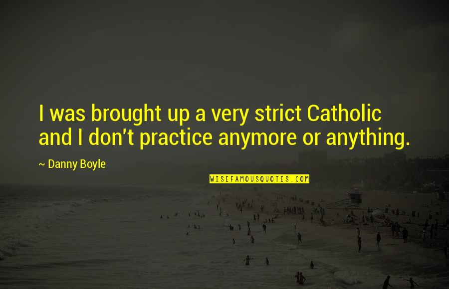 19 Years Of Existence Quotes By Danny Boyle: I was brought up a very strict Catholic