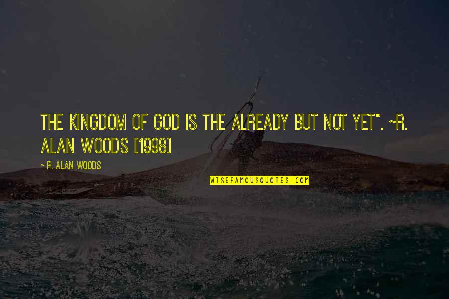 1998 Quotes By R. Alan Woods: The Kingdom of God is the already but