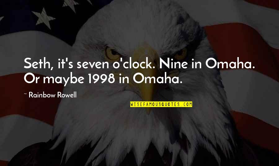 1998 Quotes By Rainbow Rowell: Seth, it's seven o'clock. Nine in Omaha. Or