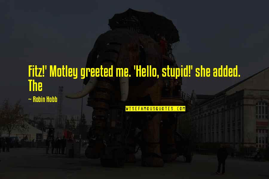 1st Anniversary Of Death Quotes By Robin Hobb: Fitz!' Motley greeted me. 'Hello, stupid!' she added.