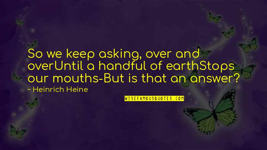 1st Day Of October Quotes By Heinrich Heine: So we keep asking, over and overUntil a