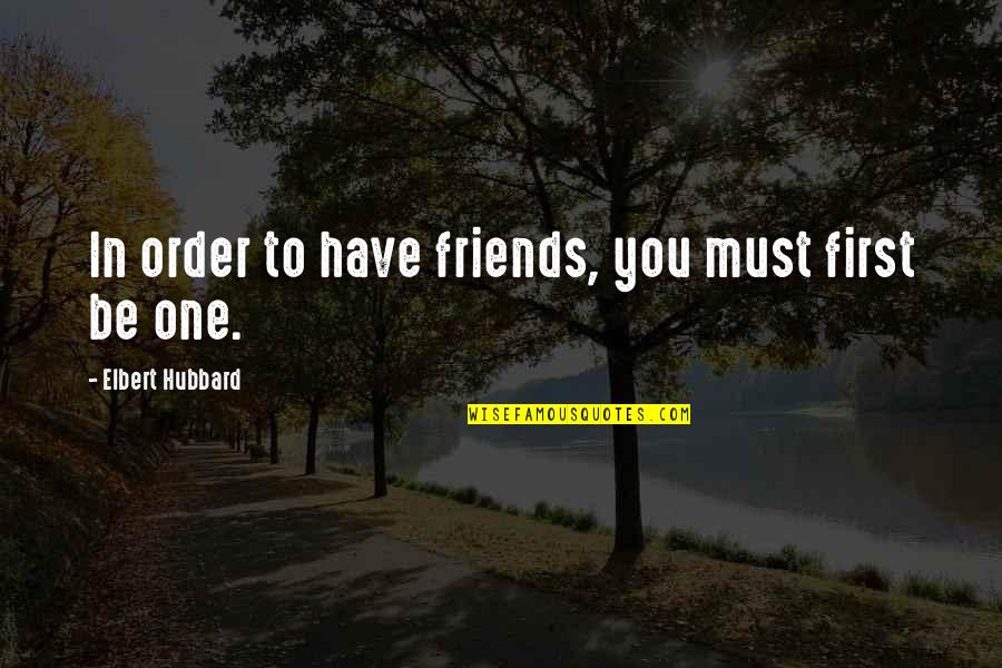 2 Best Friends Quotes By Elbert Hubbard: In order to have friends, you must first