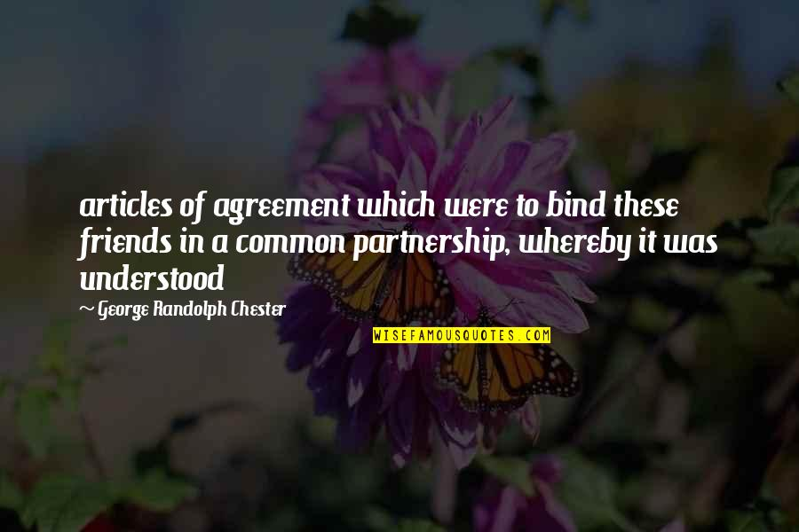 2 Best Friends Quotes By George Randolph Chester: articles of agreement which were to bind these