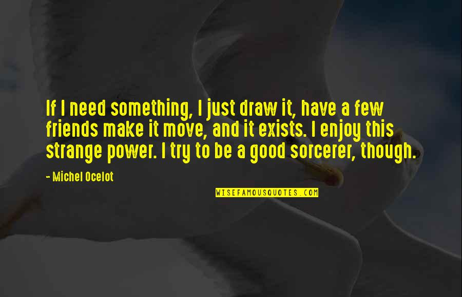 2 Best Friends Quotes By Michel Ocelot: If I need something, I just draw it,