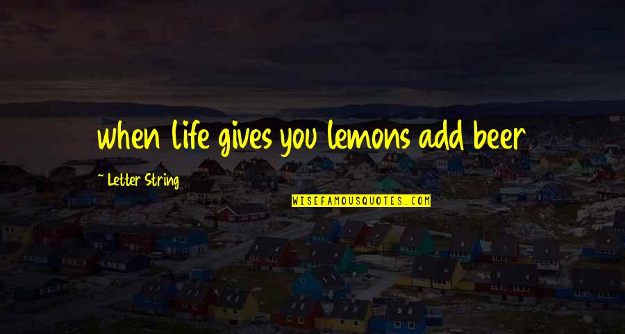 2 Or 3 Letter Quotes By Letter String: when life gives you lemons add beer