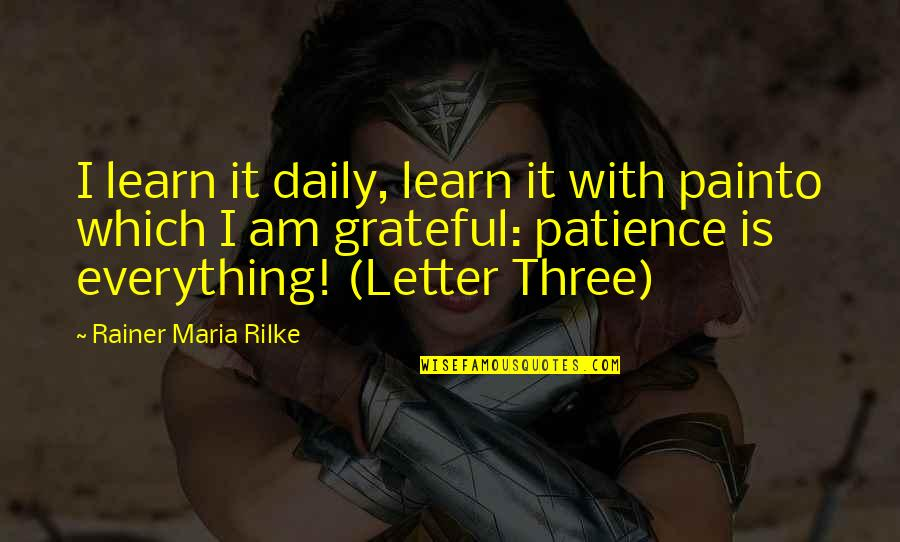 2 Or 3 Letter Quotes By Rainer Maria Rilke: I learn it daily, learn it with painto