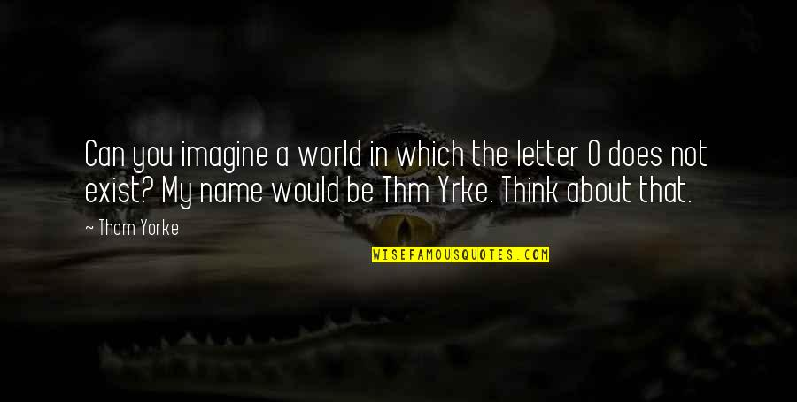 2 Or 3 Letter Quotes By Thom Yorke: Can you imagine a world in which the