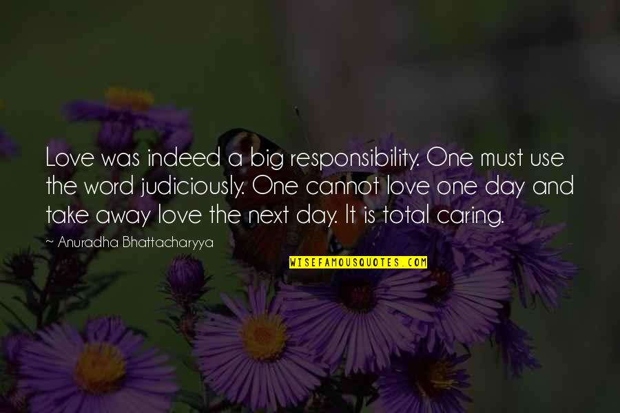 2 To 3 Word Love Quotes By Anuradha Bhattacharyya: Love was indeed a big responsibility. One must