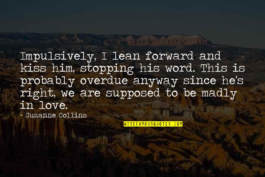 2 To 3 Word Love Quotes By Suzanne Collins: Impulsively, I lean forward and kiss him, stopping