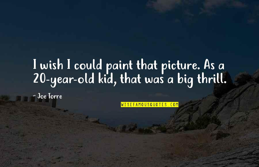 20 Year Quotes By Joe Torre: I wish I could paint that picture. As