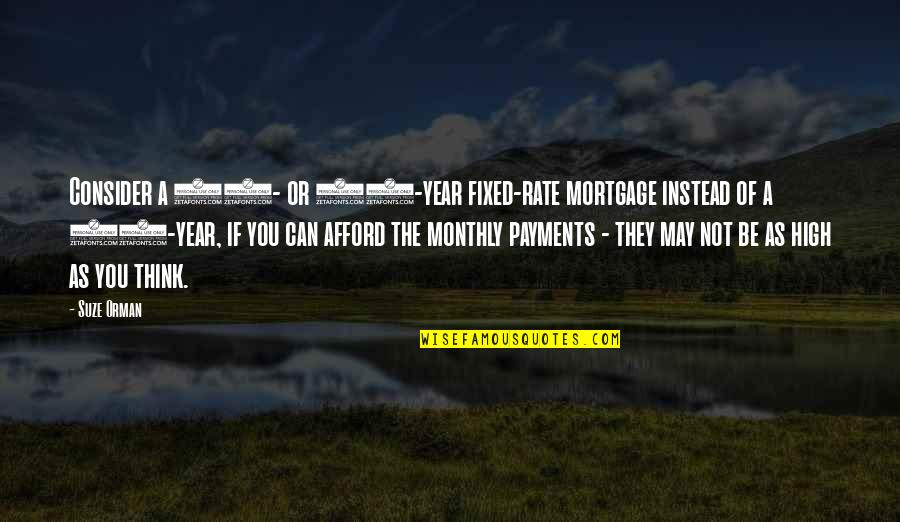 20 Year Quotes By Suze Orman: Consider a 15- or 20-year fixed-rate mortgage instead