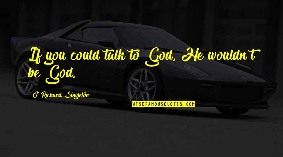 200 Islamic Quotes By J. Richard Singleton: If you could talk to God, He wouldn't