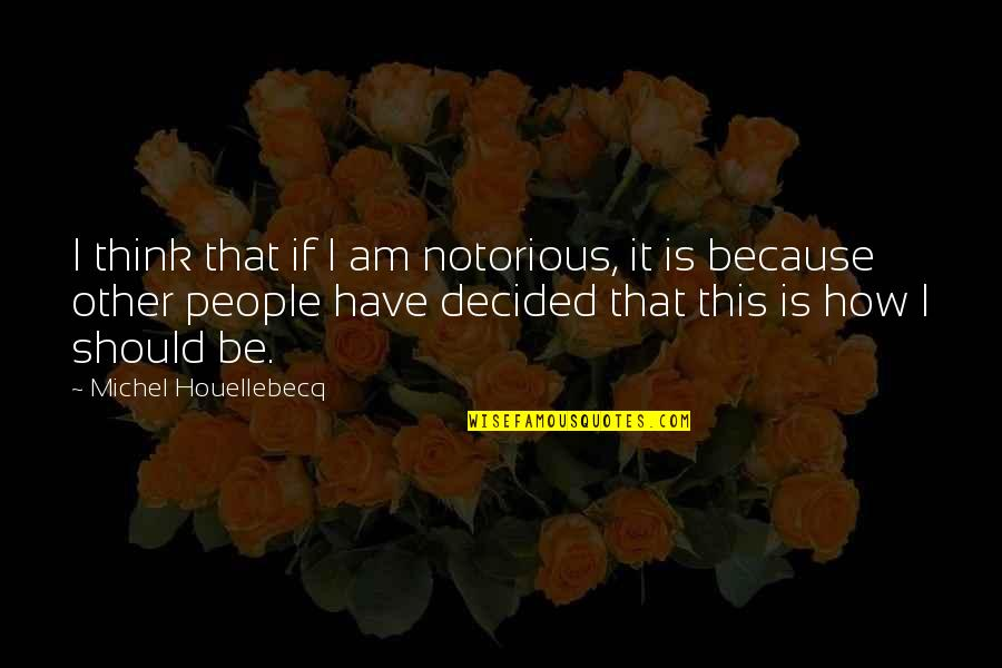 200 Islamic Quotes By Michel Houellebecq: I think that if I am notorious, it