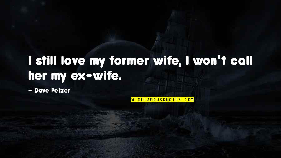 2014 Ended Quotes By Dave Pelzer: I still love my former wife, I won't