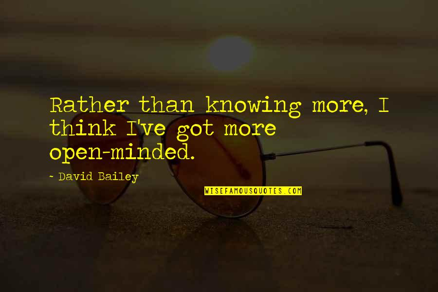 21 And Legal Quotes By David Bailey: Rather than knowing more, I think I've got