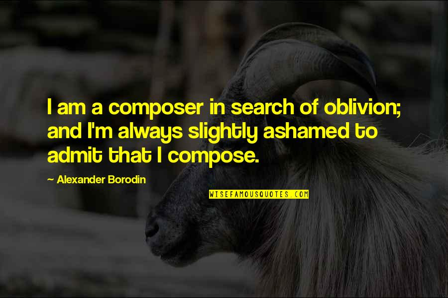 222 Jump Street Quotes By Alexander Borodin: I am a composer in search of oblivion;