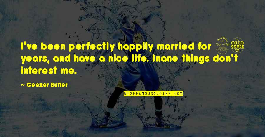 25 To Life Quotes By Geezer Butler: I've been perfectly happily married for 25 years,