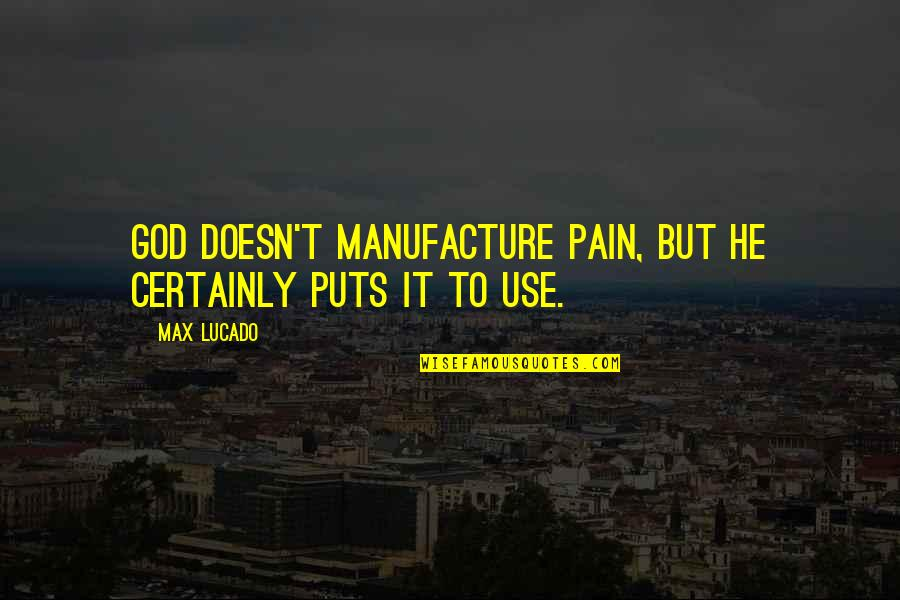 25 To Life Quotes By Max Lucado: God doesn't manufacture pain, but he certainly puts