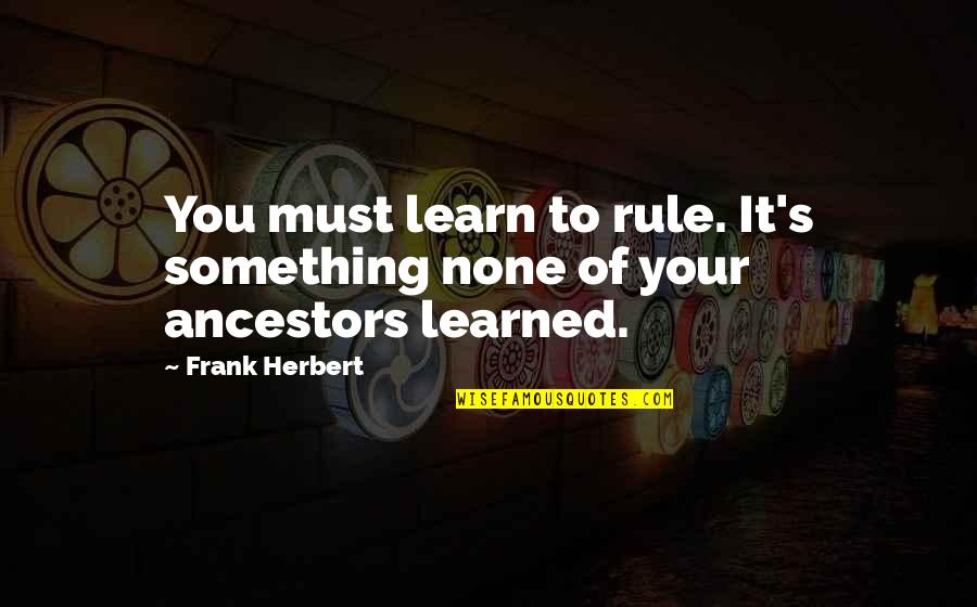 26 Republic Day Quotes By Frank Herbert: You must learn to rule. It's something none