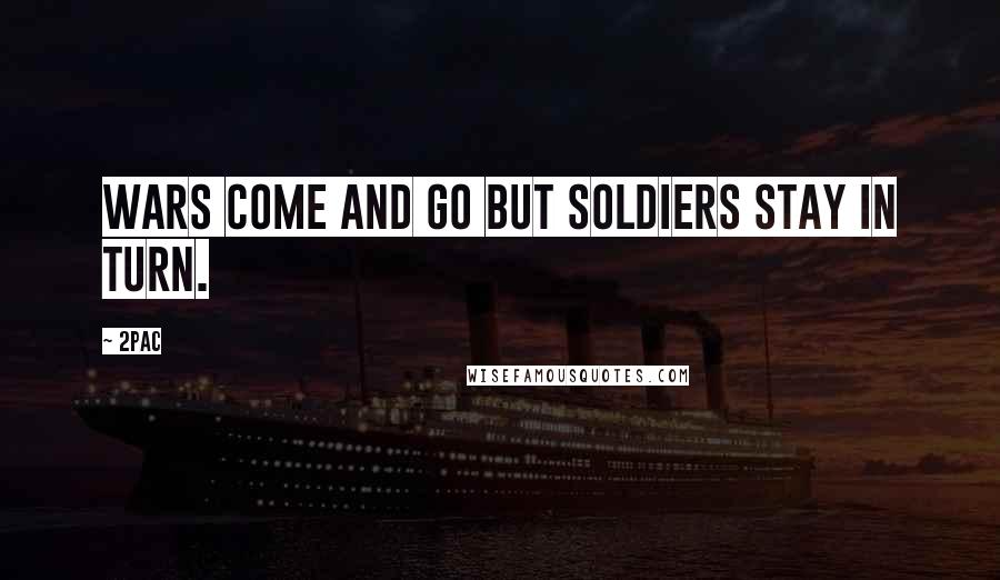 2Pac quotes: Wars come and Go but soldiers stay in turn.