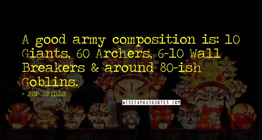 2UP GUIDES quotes: A good army composition is: 10 Giants, 60 Archers, 6-10 Wall Breakers & around 80-ish Goblins.