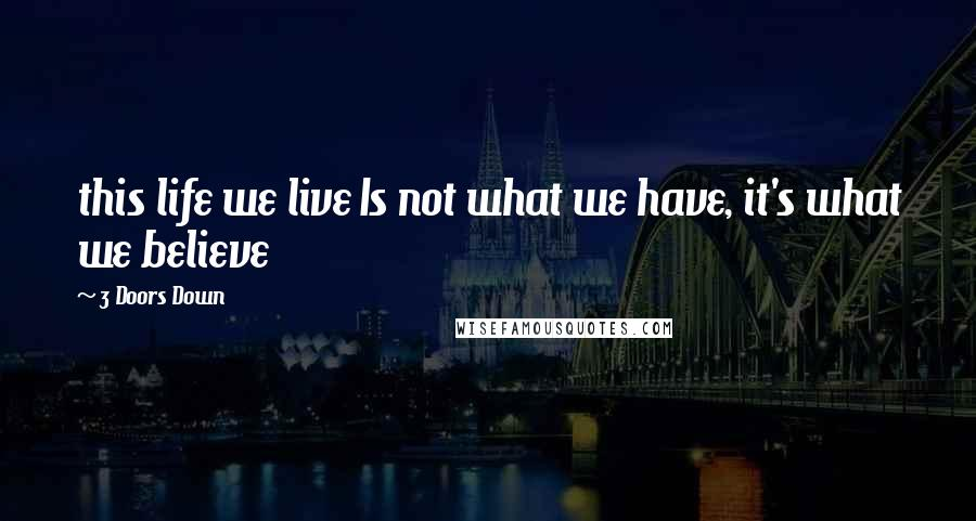 3 Doors Down quotes: this life we live Is not what we have, it's what we believe