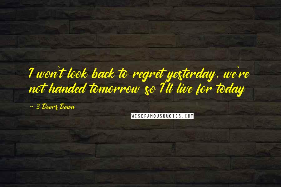 3 Doors Down quotes: I won't look back to regret yesterday, we're not handed tomorrow so I'll live for today