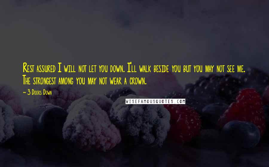 3 Doors Down quotes: Rest assured I will not let you down. I'll walk beside you but you may not see me. The strongest among you may not wear a crown.