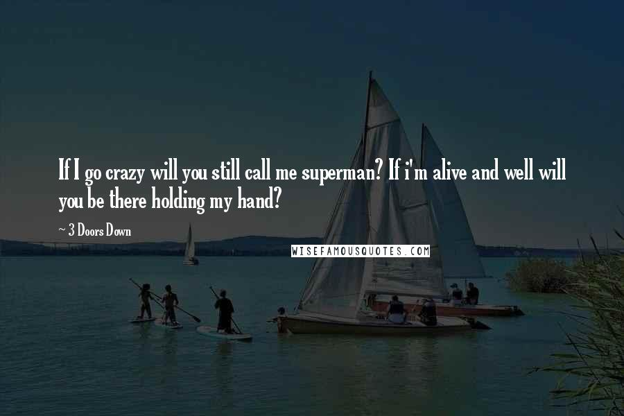 3 Doors Down quotes: If I go crazy will you still call me superman? If i'm alive and well will you be there holding my hand?